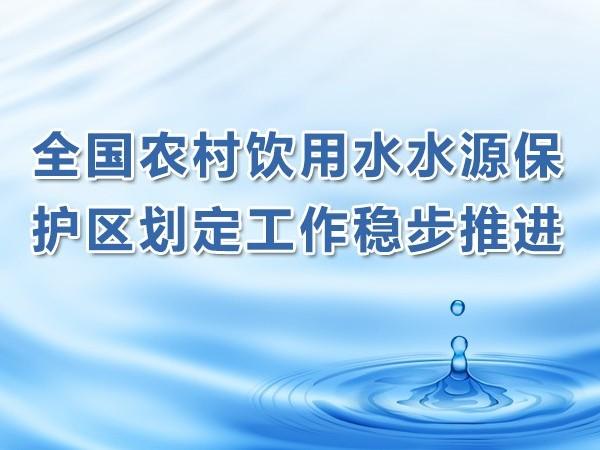 全国农村饮用水水源保护区划定工作稳步推进 云南等个别省份进展滞后